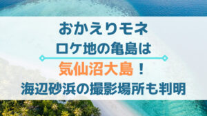 おかえりモネのロケ地の亀島は気仙沼大島!海辺砂浜の撮影場所も判明