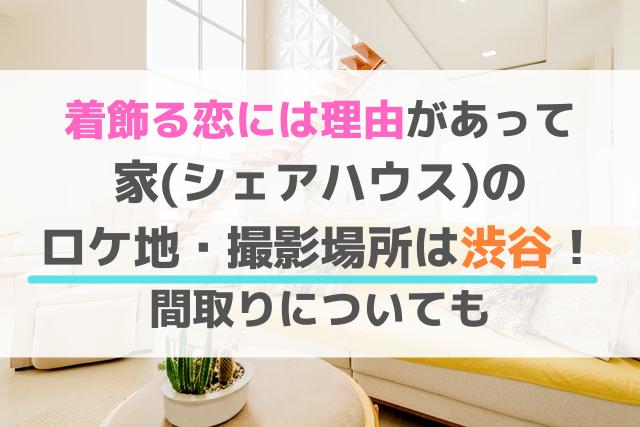 着飾る恋には理由があって家のロケ地場所は渋谷!間取りについても